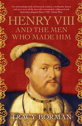 Henry VIII and the men who made him by Tracy Borman
