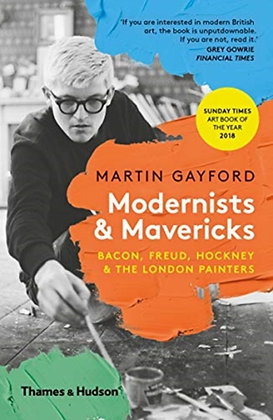 Modernists & Mavericks : Bacon, Freud, Hockney and the London Painters by Martin