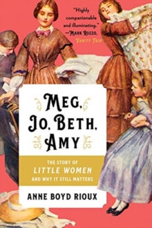 Meg, Jo, Beth, Amy : The Story of Little Women and Why It Still Matters by Anne