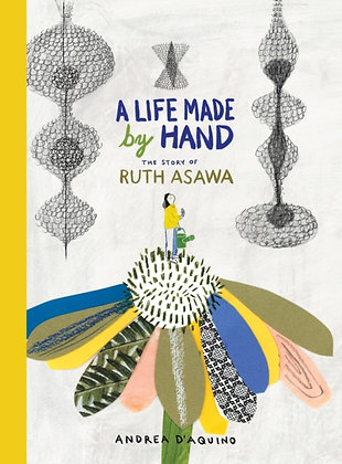 A Life Made by Hand : The Story of Ruth Asawa by Andrea D'Aquino
