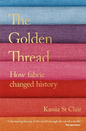 The Golden Thread : How Fabric Changed History by Kassia St Clair