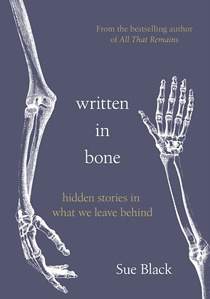 Written In Bone : hidden stories in what we leave behind by Professor Sue Black