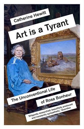 Art is a Tyrant : The Unconventional Life of Rosa Bonheur by Catherine Hewitt