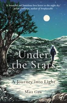 Under the Stars : A Journey Into Light by Matt Gaw