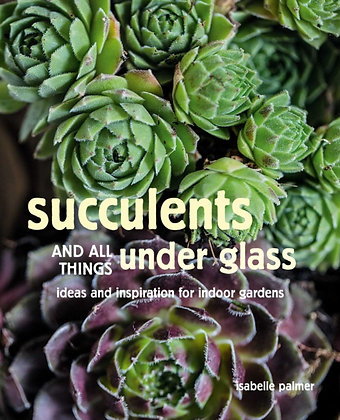 Succulents and All things Under Glass : Ideas and Inspiration for Indoor Gardens