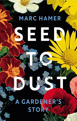 Seed to Dust : A Gardener's Story by Marc Hamer