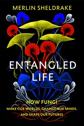 Entangled Life How Fungi Make Our Worlds, Change Our Minds and Shape Our Future