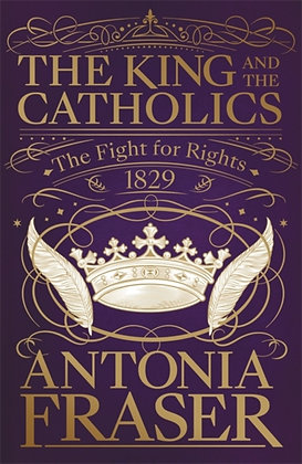 The King and the Catholics : The Fight for Rights 1829 by Lady Antonia Fraser