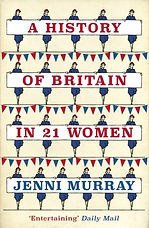 A History of Britain in 21 Women : A Personal Selection by Jenni Murray