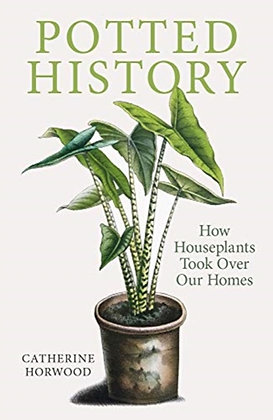 Potted History : How Houseplants Took Over Our Homes by Catherine Horwood