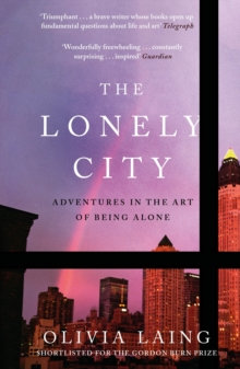 The Lonely City : Adventures in the Art of Being Alone by Olivia Laing