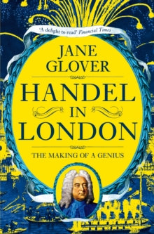 Handel in London : The Making of a Genius by Jane Glover