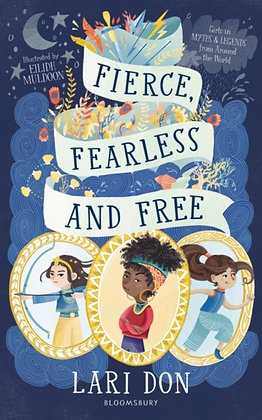 Fierce, Fearless and Free : Girls in myths and legends by Lari Don