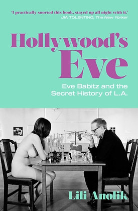 Hollywood's Eve : Eve Babitz and the Secret History of L.A. by Lili Anolik