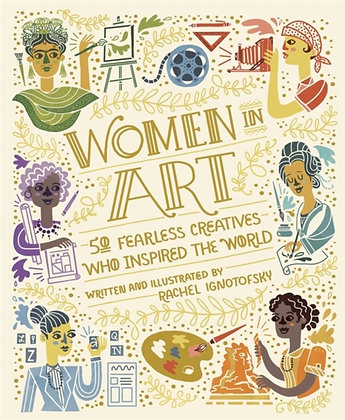 Women in Art : 50 Fearless Creatives Who Inspired the World by Rachel Ignotofsky