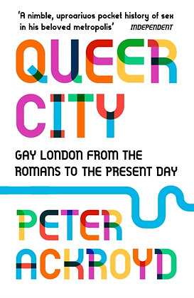 Queer City : Gay London from the Romans to the Present Day by Peter Ackroyd