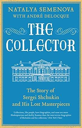The Collector : The Story of Sergei Shchukin s by Natalya Semenova