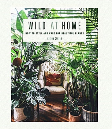 Wild at Home : How to Style and Care for Beautiful Plants by Hilton Carter