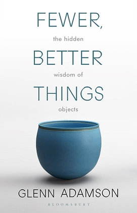 Fewer, Better Things : The Hidden Wisdom of Objects by Glenn Adamson