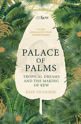 Palace of Palms : Tropical Dreams and the Making of Kew by Kate Teltscher