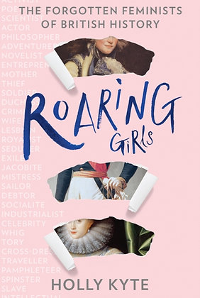 Roaring Girls : The Forgotten Feminists of British History by Holly Kyte