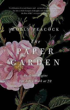 The Paper Garden : An Artist Begins Her Life's Work at 72 by Molly Peacock