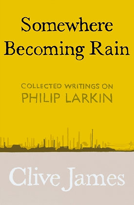Somewhere Becoming Rain : Collected Writings on Philip Larkin by Clive James