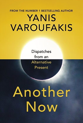 Another Now : Dispatches from an Alternative Present by Yanis Varoufakis