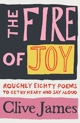 The Fire of Joy : Roughly 80 Poems to Get by Heart and Say Aloud by Clive James