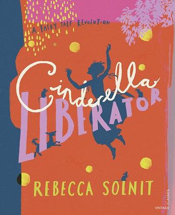 Cinderella Liberator : A Fairy Tale Revolution by Rebecca Solnit