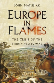 Europe in Flames : The Crisis of the Thirty Years War by John Matusiak
