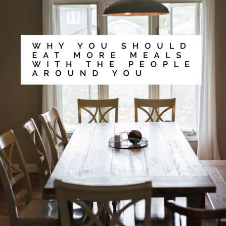 Why You Should Eat More Meals With The People Around You