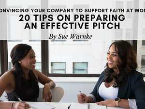 Convincing Your Company to Support Faith at Work: 20 Tips on Preparing an Effective Pitch