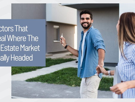 Factors That Reveal Where The Real Estate Market Is Really Headed