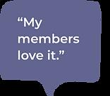 A speech bubble saying 'My members love it.'