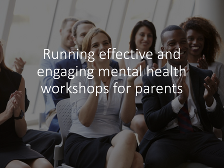 Running effective and engaging mental health workshops for parents