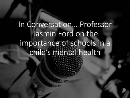 In Conversation… Professor Tasmin Ford on the importance of schools in a child's mental health