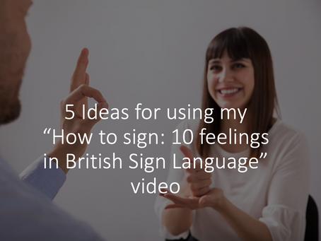 "5 Ideas for using my ""How to sign: 10 feelings in British Sign Language"" video"