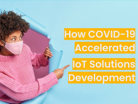 How COVID-19 Accelerated IoT Solutions Development