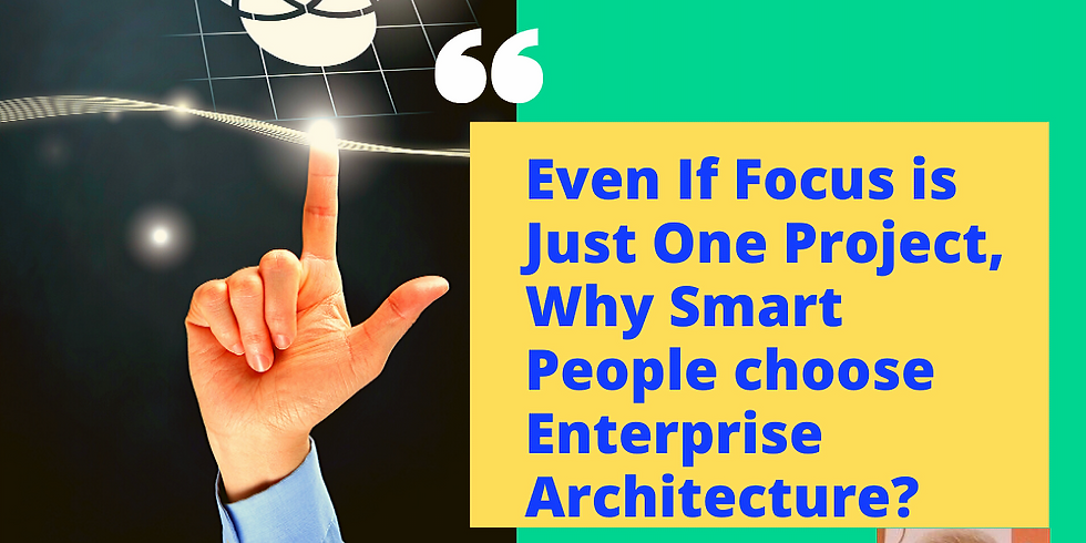 Even If Focus is Just One Project, Why Smart people choose Enterprise Architecture?