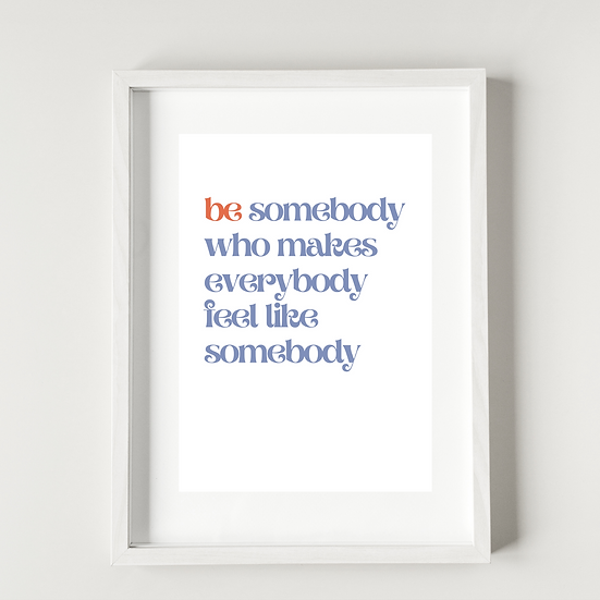 Be somebody who makes everybody feel like somebody  - Poster