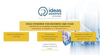 Ideas Powered for Business SME Fund е схема за отпускане на безвъзмездни средства с бюджет от 20 милиона евро и е създаден с цел да подпомага достъпа на малките и средните предприятия (МСП) в Европа до права за интелектуална собственост (ПИС).  Ideas Powered for Business SME Fund се финансира от Европейската комисия и EUIPO и е предназначен за предприятия, които искат да развият своите стратегии в областта на ИП и да защитят своите ПИС на национално, регионално и ЕС ниво.  Чрез Ideas Powered for Business SME Fund можете да укрепите бизнеса си в областта на услугите за предварителна диагностика на ИС (IP Scan) и/или заявките за марки и дизайни.  На всяко МСП могат да бъдат възстановени максимум до 1 500 EUR.  Фондът за МСП е насочен директно към МСП, установени в 27-те държави-членки на ЕС, и включва пет етапа (времеви прозорци) през 2021 г. Ако Вашето предприятие отговаря на официалното определение за МСП на ЕС (https://ec.europa.eu/growth/smes/sme-definition_en), можете да кандидатствате за помощ.  За повече информация: https://euipo.europa.eu/ohimportal/bg/online-services/sme-fund
