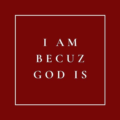 I am Becuz God is