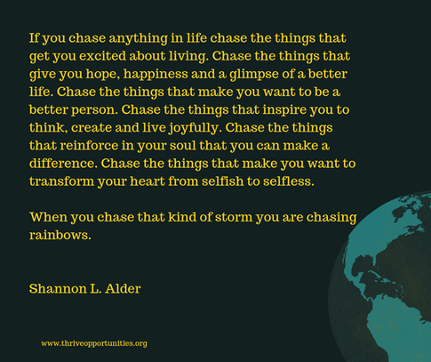 If you chase anything in life chase the things that get you excited about living. Chase the things that give you hope, happiness and a glimpse of a better life. Chase the things that make you want to be a better person. Chase the things that inspire you to think, create and live joyfully. Chase the things that reinforce in your soul that you can make a difference. Chase the things that make you want to transform your heart from selfish to selfless.   When you chase that kind of storm you are chasing rainbows.    Shannon L. Alder