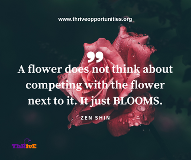 A flower does not think about competing with the flower next to it. It just BLOOMS.