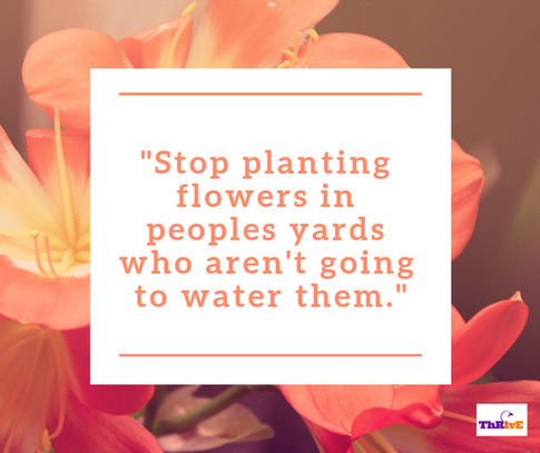 """""""Stop planting flowers in peoples yards who aren't going to water them."""""""