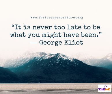 """It is never too late to be what you might have been.""  ― George Eliot"