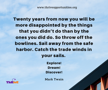 Twenty years from now you will be more disappointed by the things that you didn't do than by the ones you did do. So throw off the bowlines. Sail away from the safe harbor. Catch the trade winds in your sails.   Explore! Dream! Discover!
