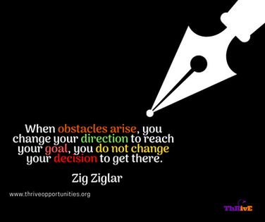When obstacles arise, you change your direction to reach your goal, you do not change your decision to get there.    Zig Ziglar