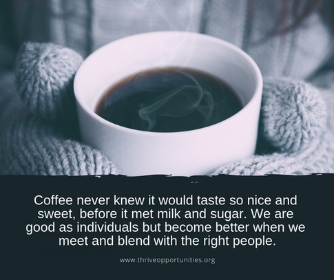 Coffee never knew it would taste so nice and sweet, before it met milk and sugar. We are good as individuals but become better when we meet and blend with the right people.
